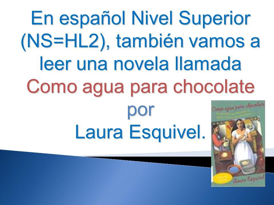 En español Nivel Superior (NS=HL2), también vamos a leer una novela llamada Como agua para chocolate por Laura Esquivel.