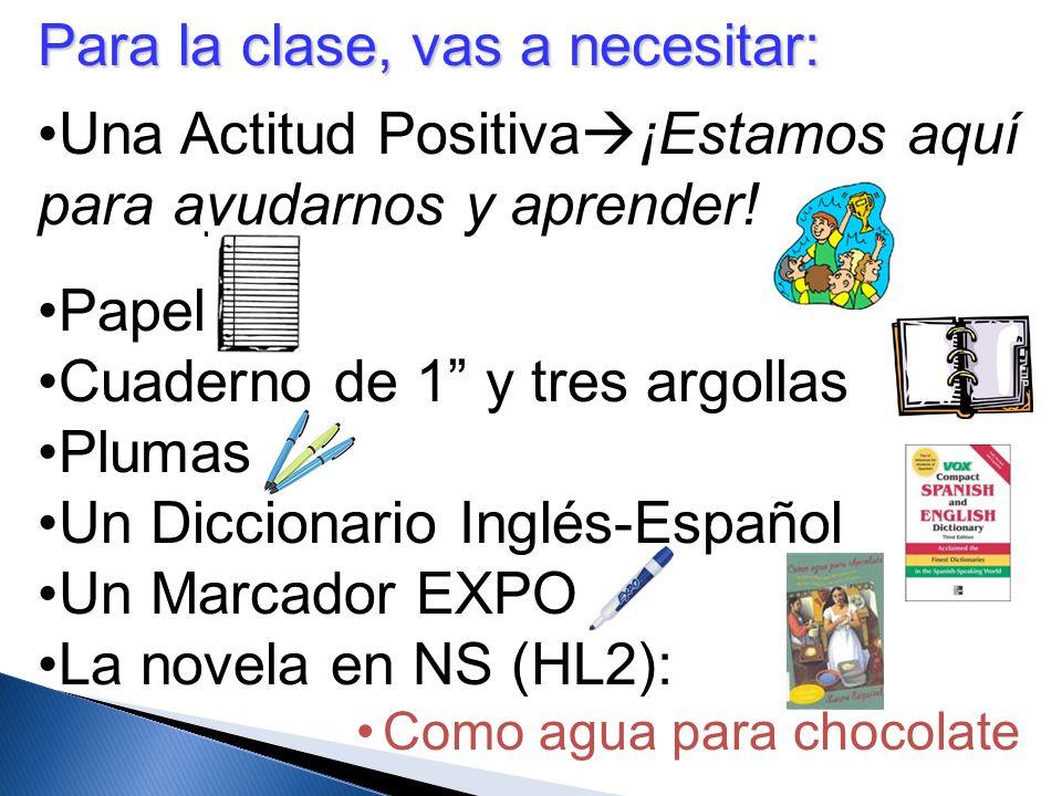 Para la clase, vas a necesitar: Una Actitud Positiva ¡Estamos aquí para ayudarnos y aprender! Papel Cuaderno de 1 y tres argollas Plumas Un Diccionari