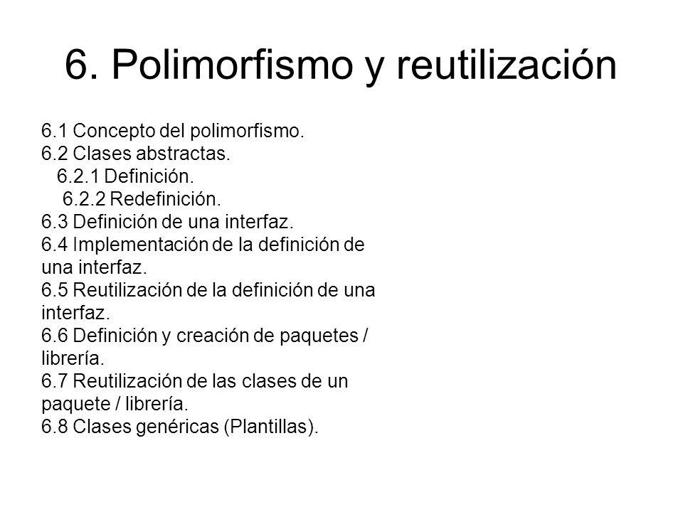 6. Polimorfismo y reutilización 6.1 Concepto del polimorfismo. 6.2 Clases abstractas. 6.2.1 Definición. 6.2.2 Redefinición. 6.3 Definición de una inte