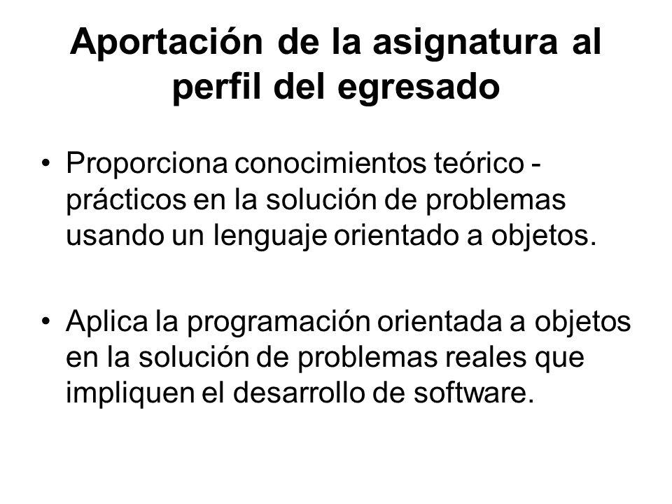 Aportación de la asignatura al perfil del egresado Proporciona conocimientos teórico - prácticos en la solución de problemas usando un lenguaje orient