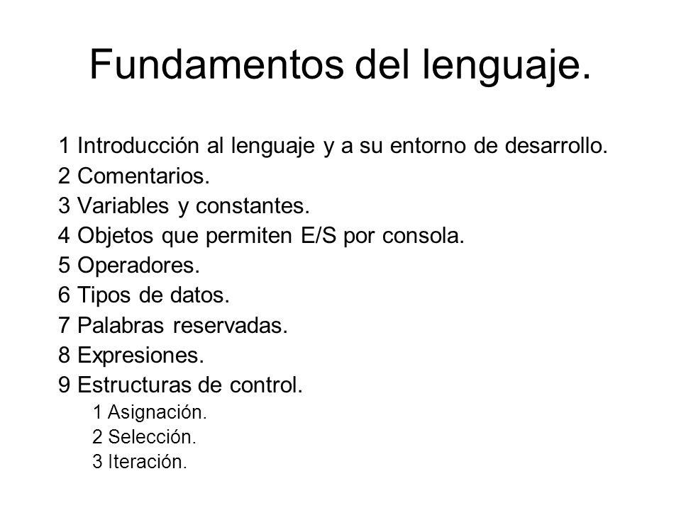 Fundamentos del lenguaje. 1 Introducción al lenguaje y a su entorno de desarrollo. 2 Comentarios. 3 Variables y constantes. 4 Objetos que permiten E/S