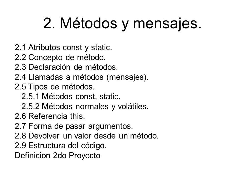 2. Métodos y mensajes. 2.1 Atributos const y static. 2.2 Concepto de método. 2.3 Declaración de métodos. 2.4 Llamadas a métodos (mensajes). 2.5 Tipos