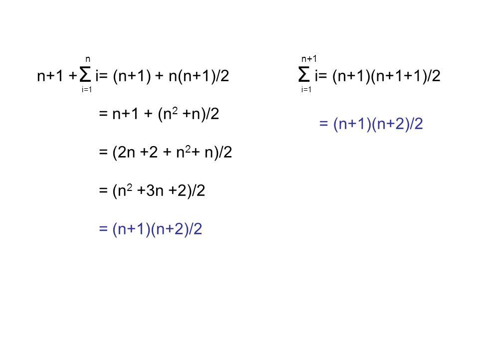 n n+1 + i= (n+1) + n(n+1)/2 i=1 = n+1 + (n 2 +n)/2 = (2n +2 + n 2 + n)/2 = (n 2 +3n +2)/2 = (n+1)(n+2)/2 Σ n+1 i= (n+1)(n+1+1)/2 i=1 = (n+1)(n+2)/2 Σ