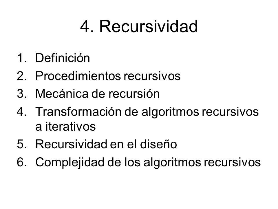 4. Recursividad 1.Definición 2.Procedimientos recursivos 3.Mecánica de recursión 4.Transformación de algoritmos recursivos a iterativos 5.Recursividad