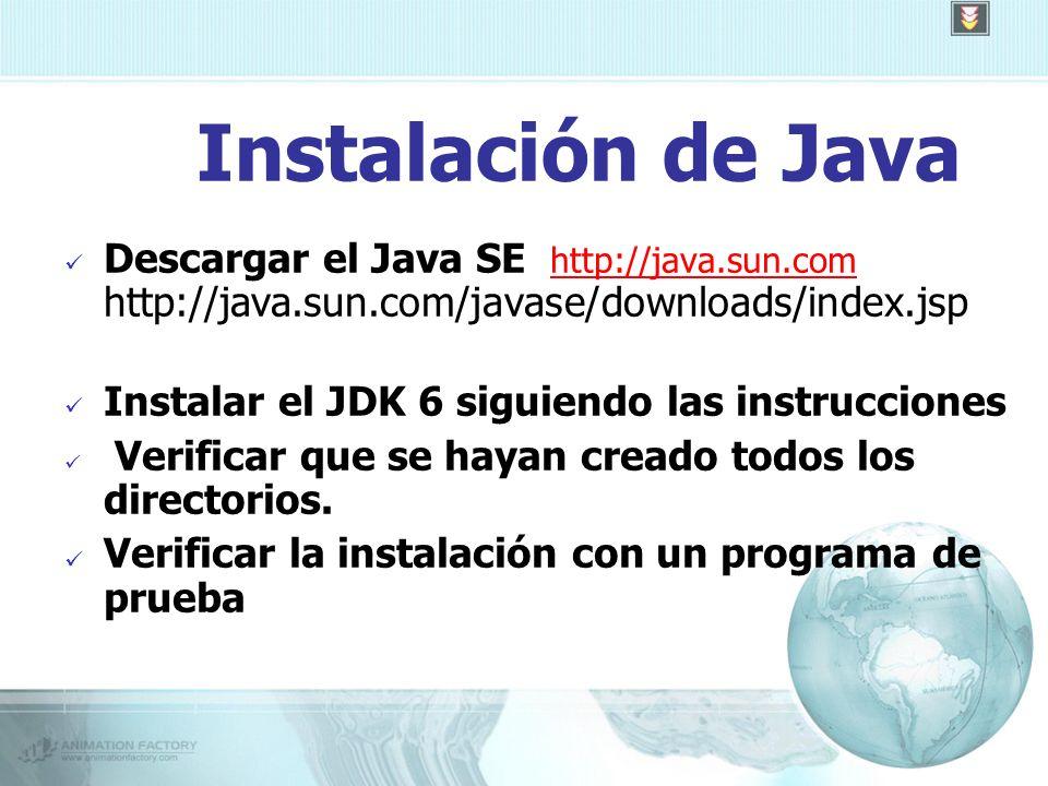 Instalación de Java Descargar el Java SE http://java.sun.com http://java.sun.com/javase/downloads/index.jsphttp://java.sun.com Instalar el JDK 6 siguiendo las instrucciones Verificar que se hayan creado todos los directorios.