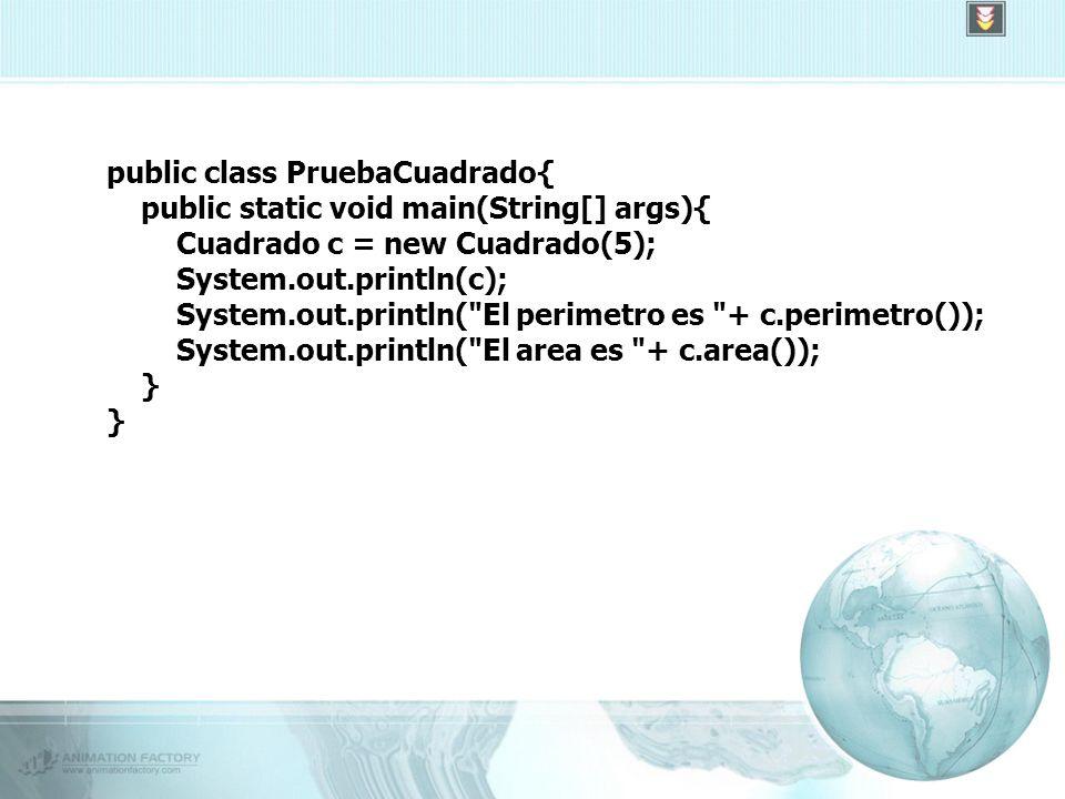 public class PruebaCuadrado{ public static void main(String[] args){ Cuadrado c = new Cuadrado(5); System.out.println(c); System.out.println( El perimetro es + c.perimetro()); System.out.println( El area es + c.area()); }
