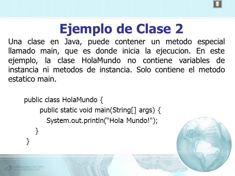 Ejemplo de Clase 2 public class HolaMundo { public static void main(String[] args) { System.out.println(Hola Mundo! ); } Una clase en Java, puede contener un metodo especial llamado main, que es donde inicia la ejecucion.