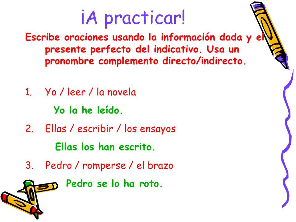 ¡A practicar! Escribe oraciones usando la información dada y el presente perfecto del indicativo. Usa un pronombre complemento directo/indirecto. 1.Yo