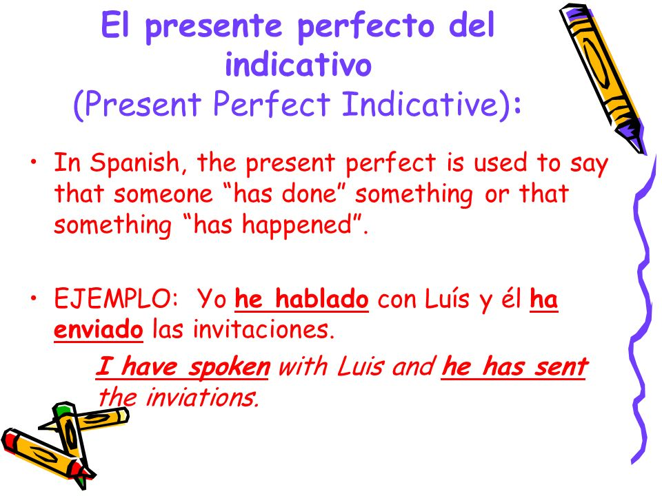 Formation of the Present Perfect: In order to form the present perfect indicative, you combine a present tense form of the helping verb HABER with the past participle of another verb.