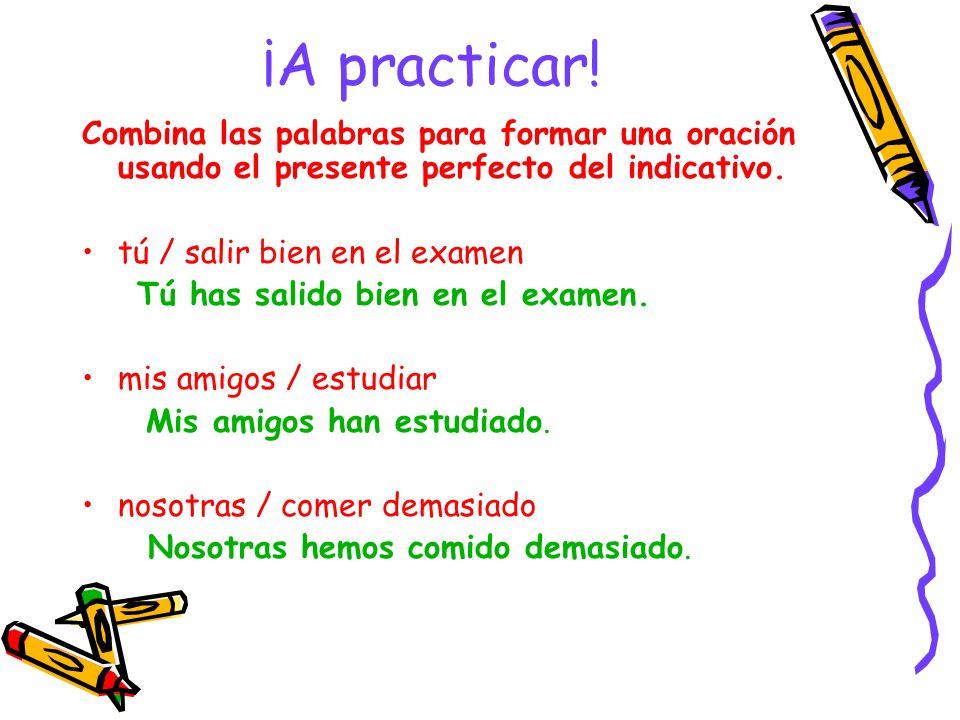 ¡A practicar! Combina las palabras para formar una oración usando el presente perfecto del indicativo. tú / salir bien en el examen Tú has salido bien