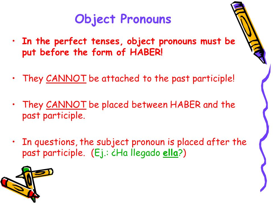 Object Pronouns In the perfect tenses, object pronouns must be put before the form of HABER! They CANNOT be attached to the past participle! They CANN
