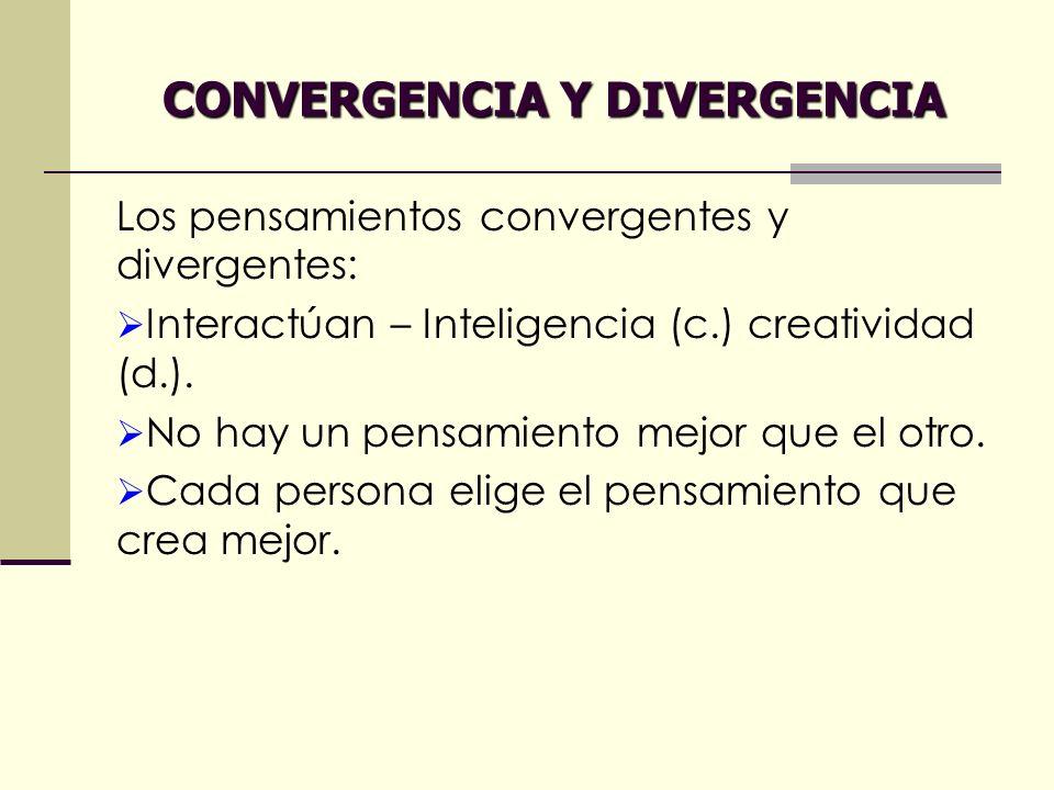 CONVERGENCIA Y DIVERGENCIA Los pensamientos convergentes y divergentes: Interactúan – Inteligencia (c.) creatividad (d.). No hay un pensamiento mejor