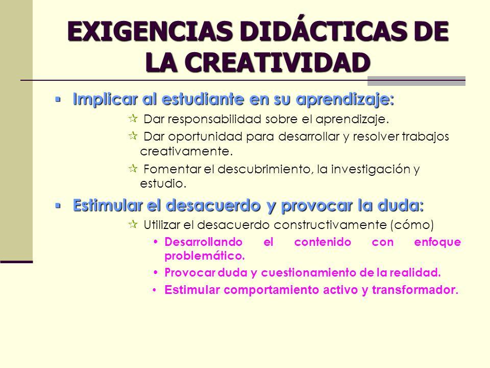 EXIGENCIAS DIDÁCTICAS DE LA CREATIVIDAD Implicar al estudiante en su aprendizaje: Implicar al estudiante en su aprendizaje: Dar responsabilidad sobre