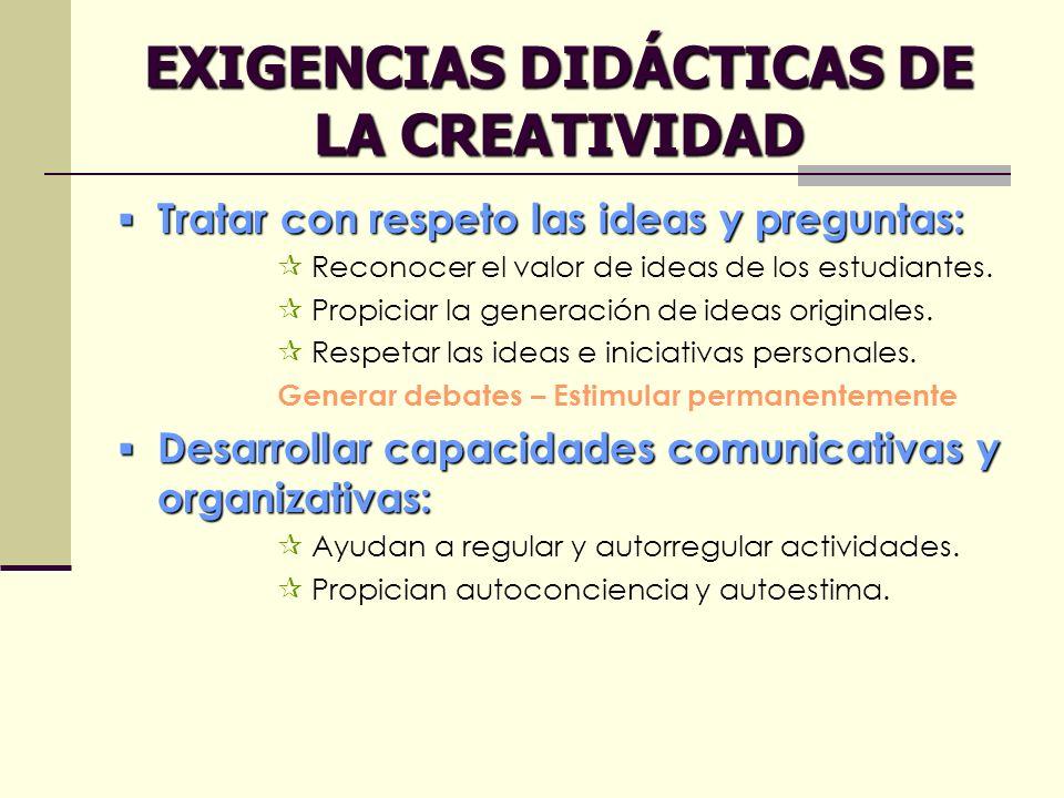 EXIGENCIAS DIDÁCTICAS DE LA CREATIVIDAD Tratar con respeto las ideas y preguntas: Tratar con respeto las ideas y preguntas: Reconocer el valor de idea