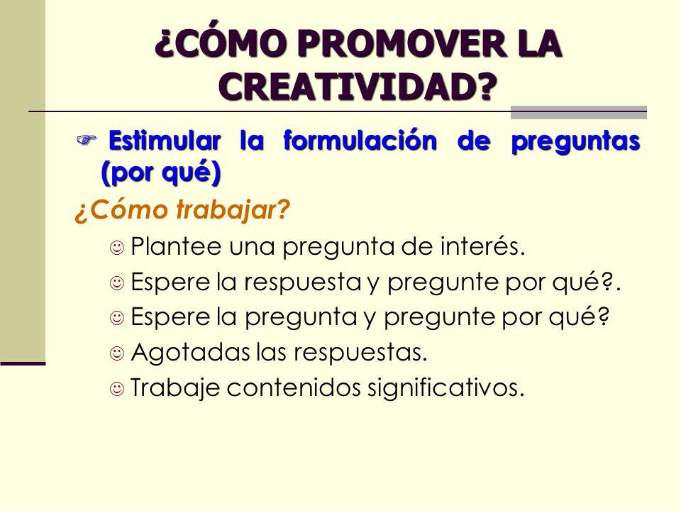 ¿CÓMO PROMOVER LA CREATIVIDAD? Estimular la formulación de preguntas (por qué) Estimular la formulación de preguntas (por qué) ¿Cómo trabajar? Plantee
