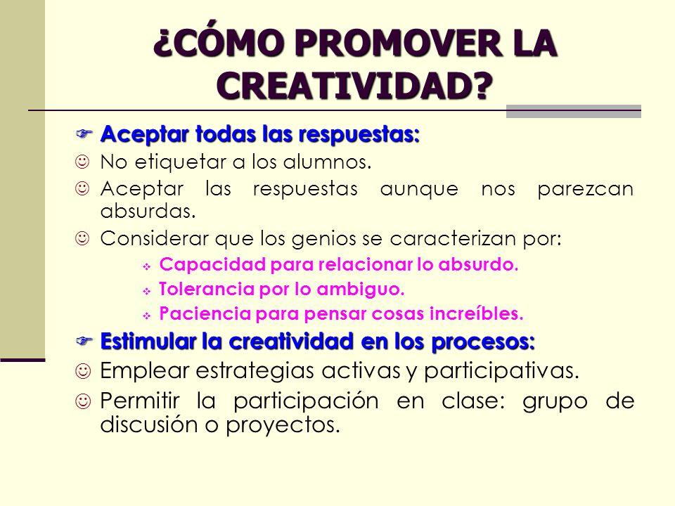 ¿CÓMO PROMOVER LA CREATIVIDAD? Aceptar todas las respuestas: Aceptar todas las respuestas: No etiquetar a los alumnos. Aceptar las respuestas aunque n