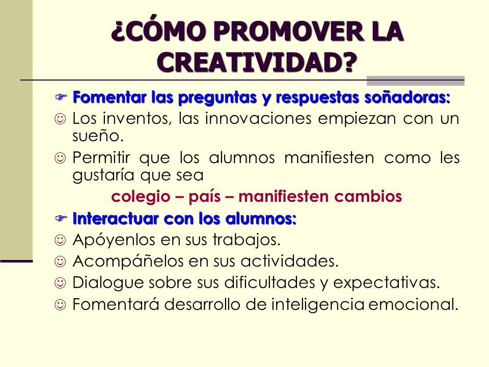 ¿CÓMO PROMOVER LA CREATIVIDAD? Fomentar las preguntas y respuestas soñadoras: Fomentar las preguntas y respuestas soñadoras: Los inventos, las innovac