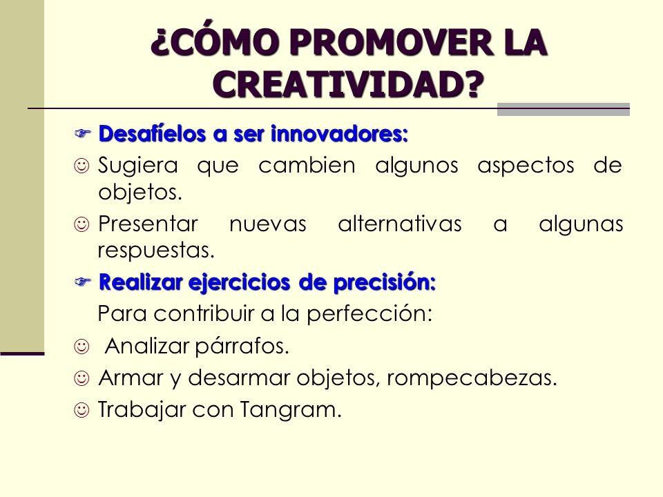 ¿CÓMO PROMOVER LA CREATIVIDAD? Desafíelos a ser innovadores: Desafíelos a ser innovadores: Sugiera que cambien algunos aspectos de objetos. Presentar