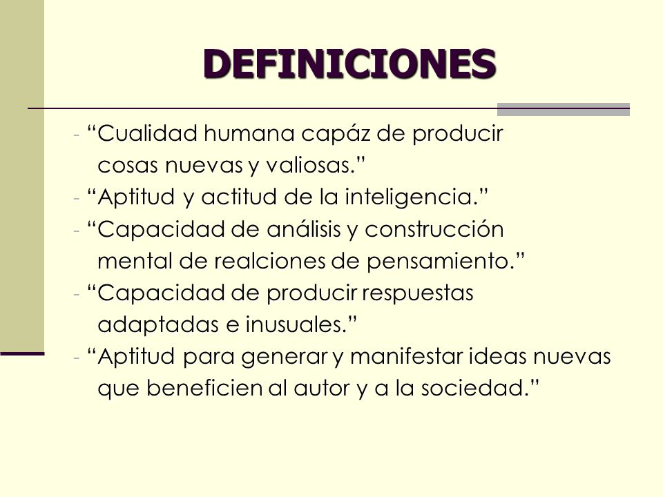 DEFINICIONES - Cualidad humana capáz de producir cosas nuevas y valiosas. cosas nuevas y valiosas. - Aptitud y actitud de la inteligencia. - Capacidad