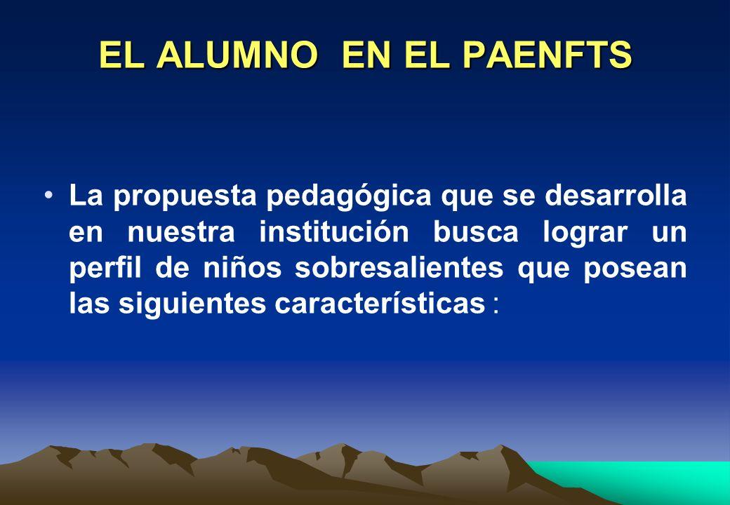 EL ALUMNO EN EL PAENFTS La propuesta pedagógica que se desarrolla en nuestra institución busca lograr un perfil de niños sobresalientes que posean las