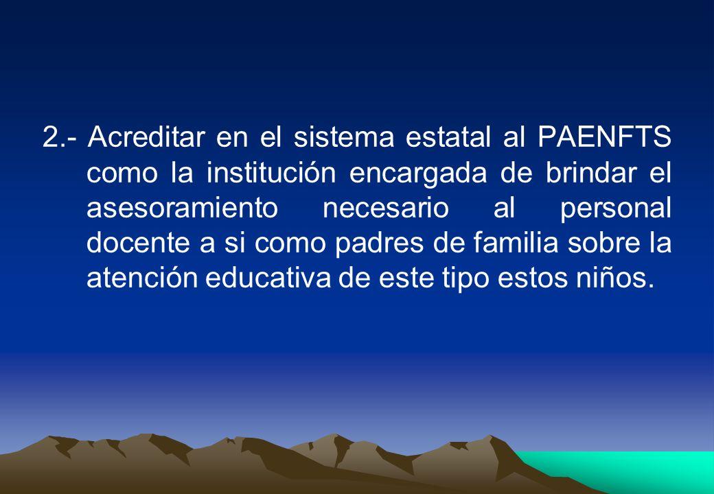 2.- Acreditar en el sistema estatal al PAENFTS como la institución encargada de brindar el asesoramiento necesario al personal docente a si como padre