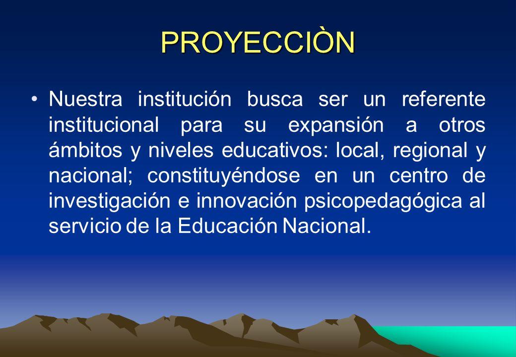 PROYECCIÒN Nuestra institución busca ser un referente institucional para su expansión a otros ámbitos y niveles educativos: local, regional y nacional