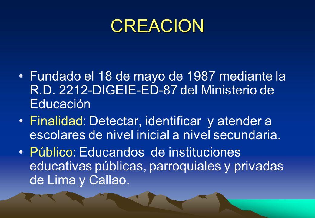 CREACION Fundado el 18 de mayo de 1987 mediante la R.D. 2212-DIGEIE-ED-87 del Ministerio de Educación Finalidad: Detectar, identificar y atender a esc
