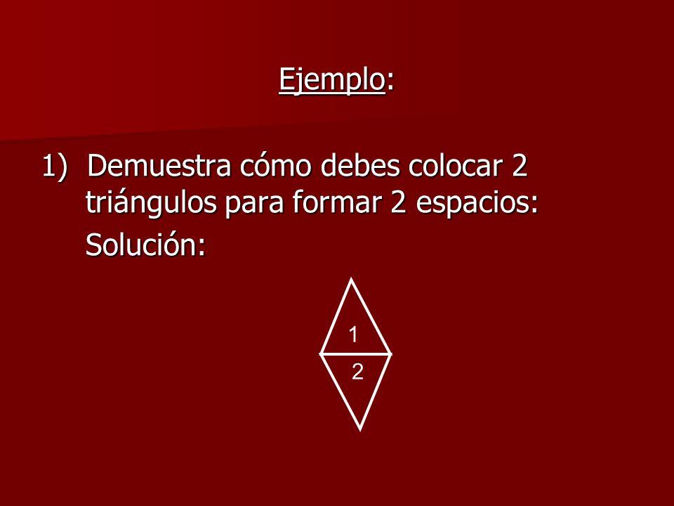 1) Demuestra cómo debes colocar 2 triángulos para formar 2 espacios: Solución: 2 1