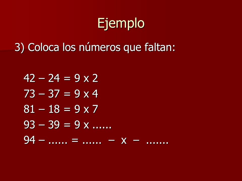 3) Coloca los números que faltan: 42 – 24 = 9 x 2 73 – 37 = 9 x 4 81 – 18 = 9 x 7 93 – 39 = 9 x......