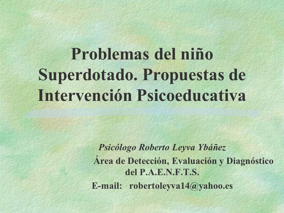 Problemas del niño Superdotado. Propuestas de Intervención Psicoeducativa Psicólogo Roberto Leyva Ybáñez Área de Detección, Evaluación y Diagnóstico d