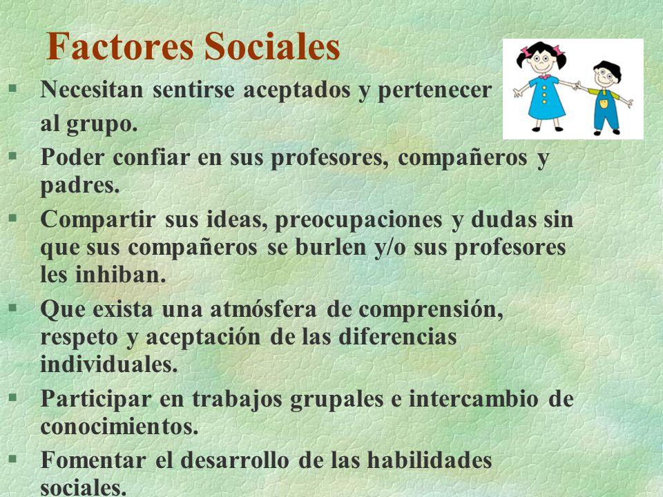 Factores Sociales §Necesitan sentirse aceptados y pertenecer al grupo. §Poder confiar en sus profesores, compañeros y padres. §Compartir sus ideas, pr