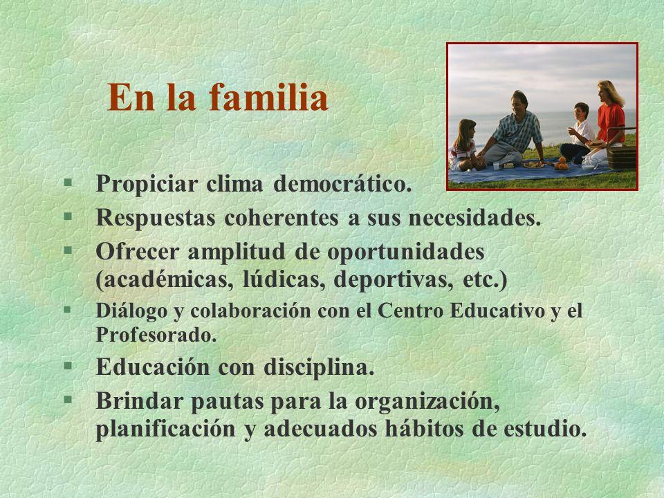 En la familia §Propiciar clima democrático. §Respuestas coherentes a sus necesidades. §Ofrecer amplitud de oportunidades (académicas, lúdicas, deporti