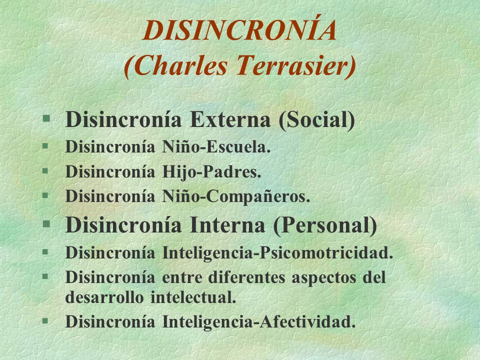 DISINCRONÍA (Charles Terrasier) §Disincronía Externa (Social) §Disincronía Niño-Escuela. §Disincronía Hijo-Padres. §Disincronía Niño-Compañeros. §Disi
