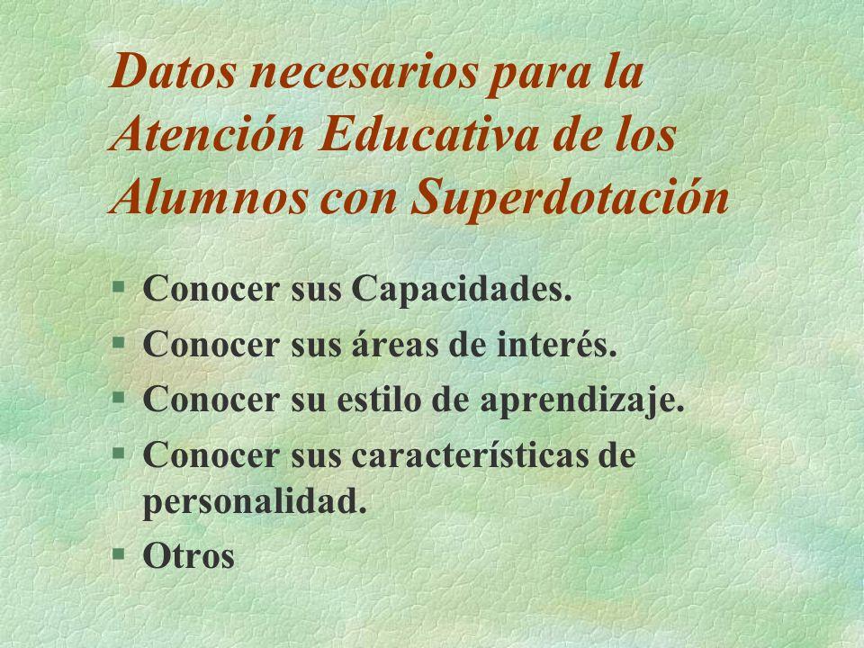 Datos necesarios para la Atención Educativa de los Alumnos con Superdotación §Conocer sus Capacidades. §Conocer sus áreas de interés. §Conocer su esti