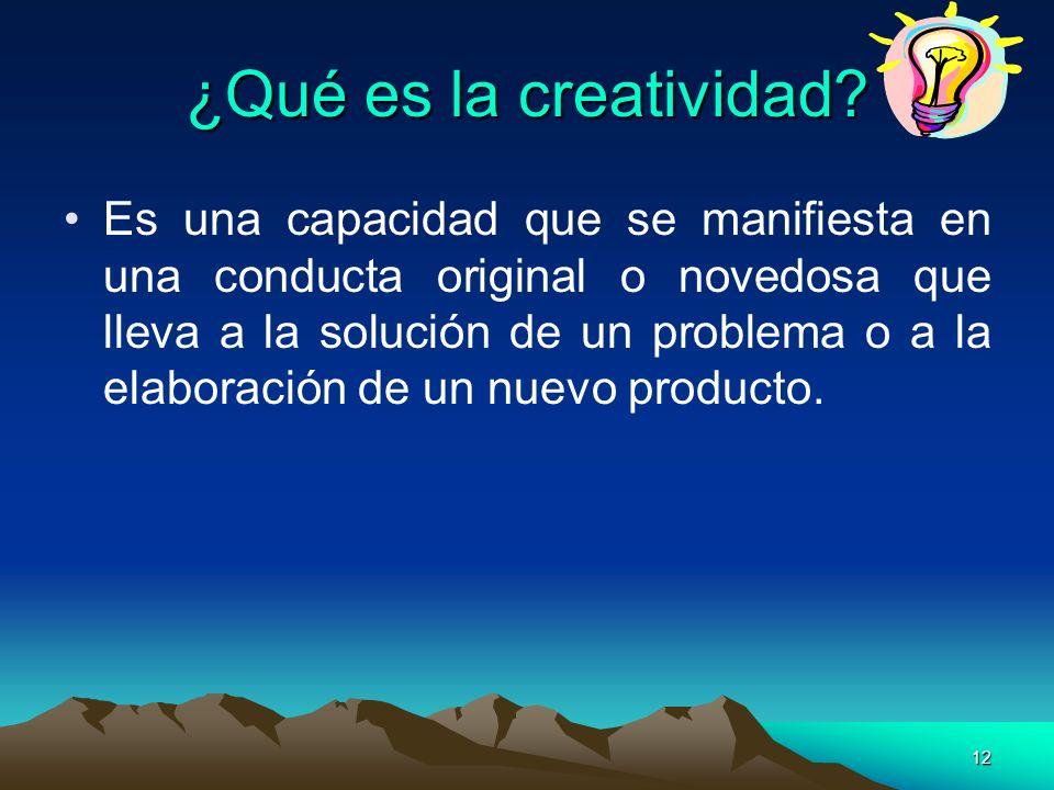 12 ¿Qué es la creatividad? Es una capacidad que se manifiesta en una conducta original o novedosa que lleva a la solución de un problema o a la elabor