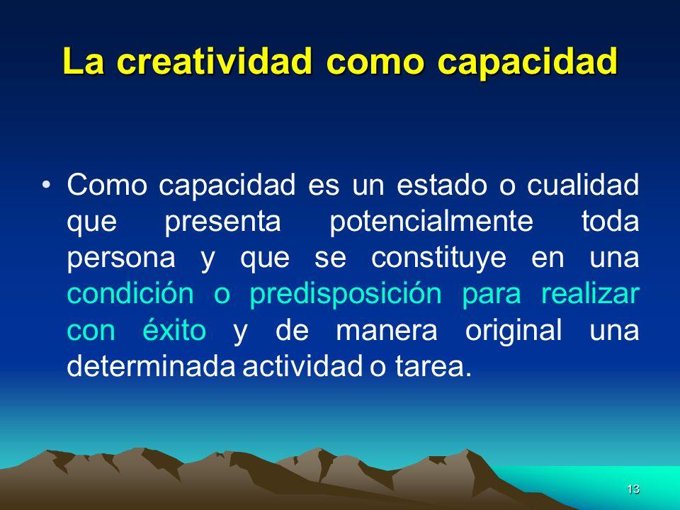 13 La creatividad como capacidad Como capacidad es un estado o cualidad que presenta potencialmente toda persona y que se constituye en una condición