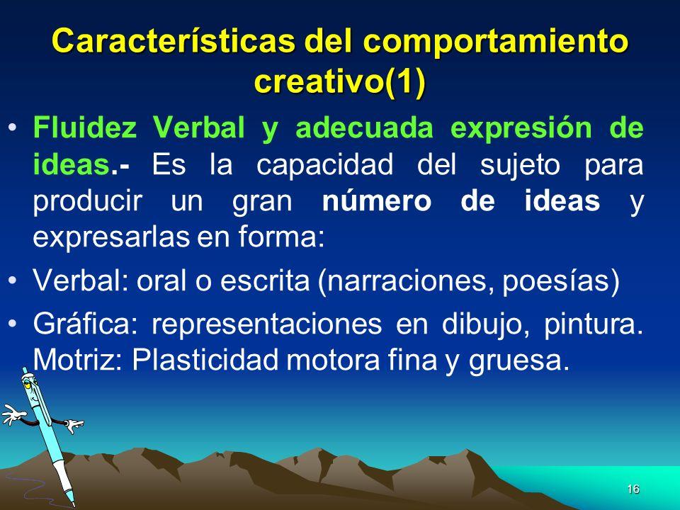 16 Características del comportamiento creativo(1) Fluidez Verbal y adecuada expresión de ideas.- Es la capacidad del sujeto para producir un gran núme
