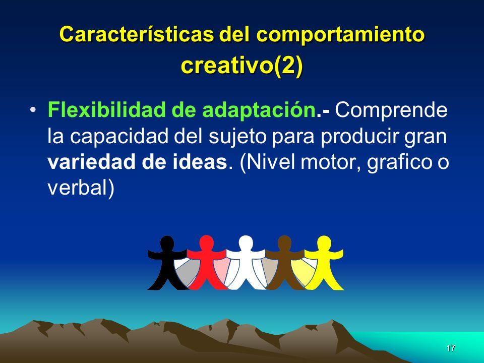 17 Características del comportamiento creativo(2) Flexibilidad de adaptación.- Comprende la capacidad del sujeto para producir gran variedad de ideas.