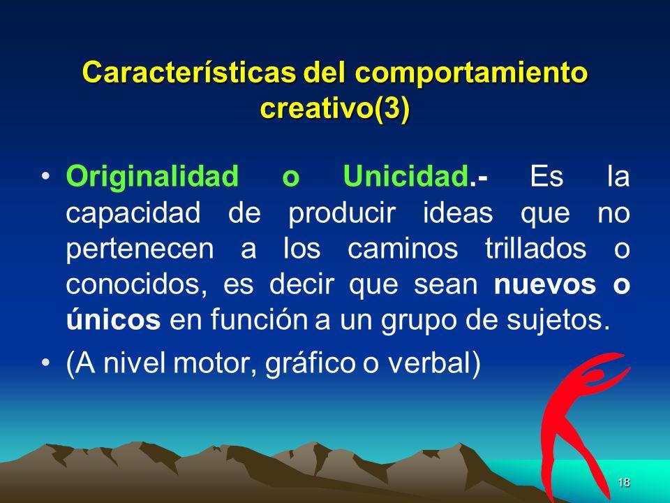 18 Características del comportamiento creativo(3) Originalidad o Unicidad.- Es la capacidad de producir ideas que no pertenecen a los caminos trillado