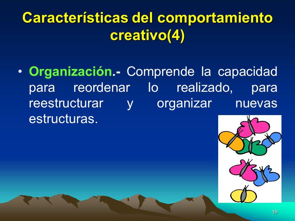 19 Características del comportamiento creativo(4) Organización.- Comprende la capacidad para reordenar lo realizado, para reestructurar y organizar nu