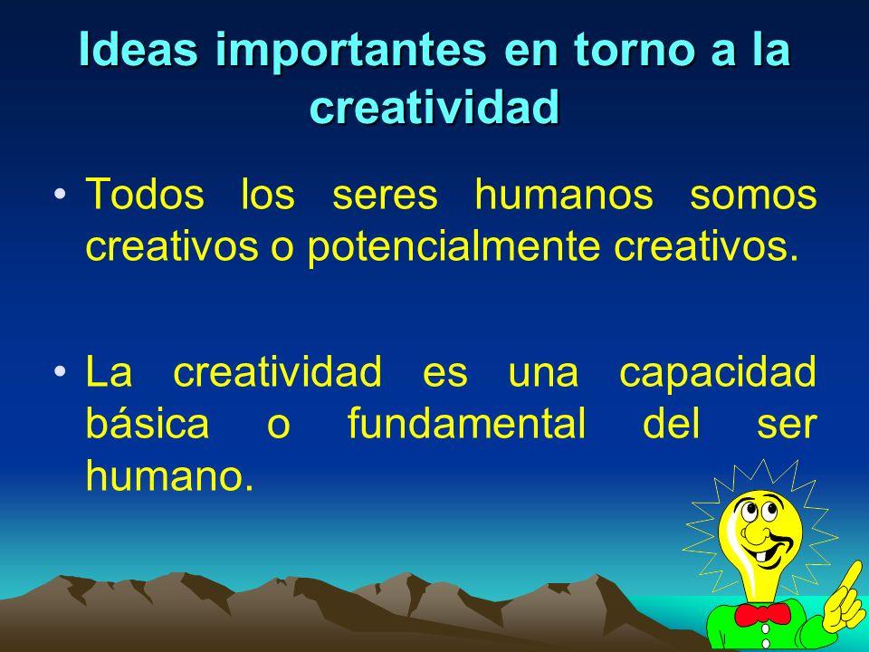 2 Ideas importantes en torno a la creatividad Todos los seres humanos somos creativos o potencialmente creativos. La creatividad es una capacidad bási
