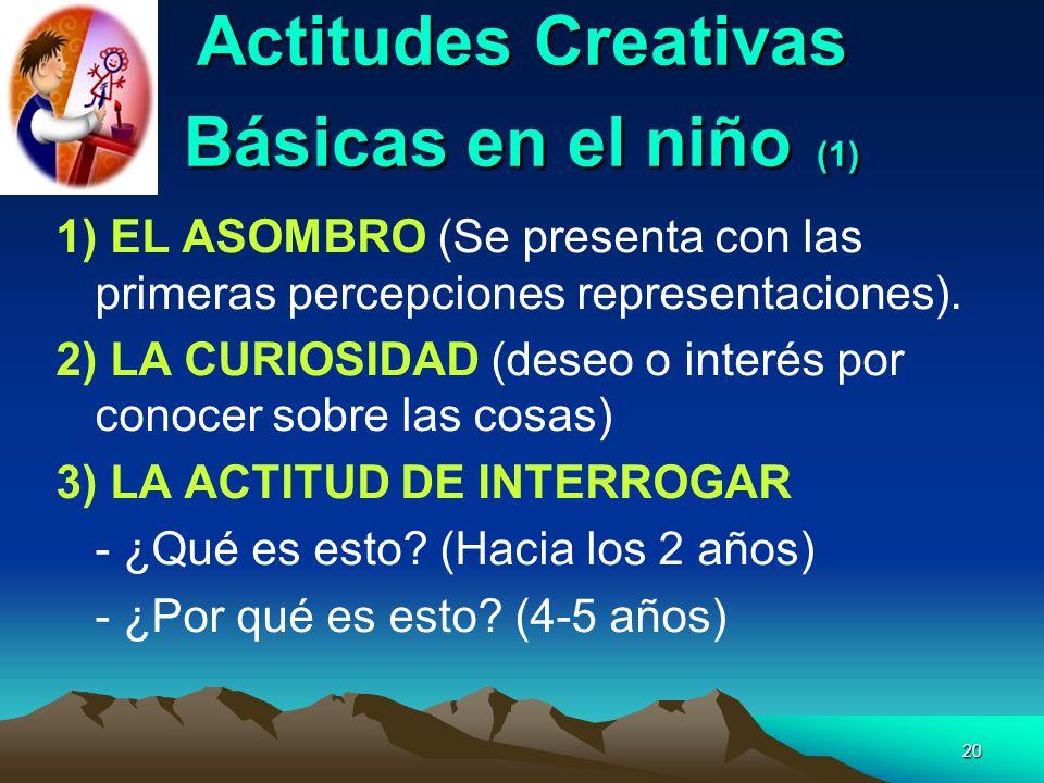 20 Actitudes Creativas Básicas en el niño (1) 1) EL ASOMBRO (Se presenta con las primeras percepciones representaciones). 2) LA CURIOSIDAD (deseo o in