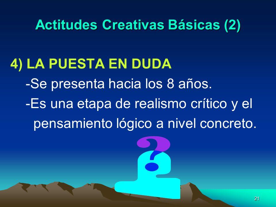 21 Actitudes Creativas Básicas (2) 4) LA PUESTA EN DUDA -Se presenta hacia los 8 años. -Es una etapa de realismo crítico y el pensamiento lógico a niv