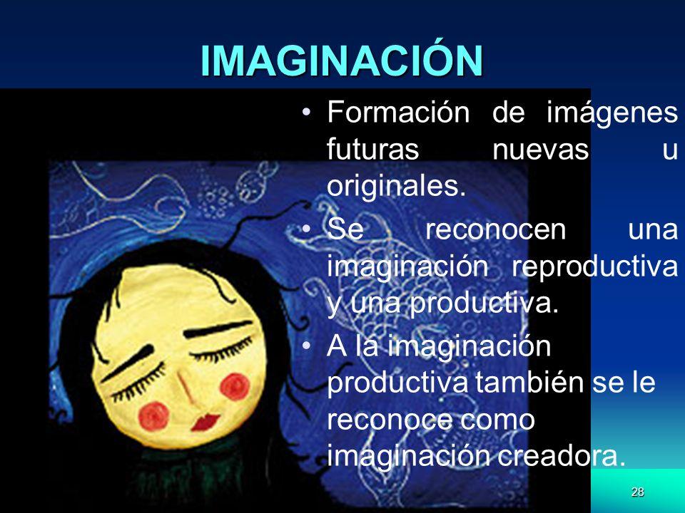 28 IMAGINACIÓN Formación de imágenes futuras nuevas u originales. Se reconocen una imaginación reproductiva y una productiva. A la imaginación product