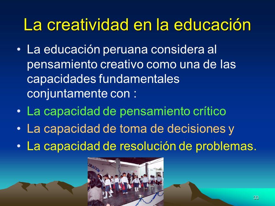 33 La creatividad en la educación La educación peruana considera al pensamiento creativo como una de las capacidades fundamentales conjuntamente con :