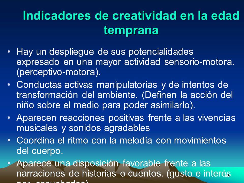 35 Indicadores de creatividad en la edad temprana Hay un despliegue de sus potencialidades expresado en una mayor actividad sensorio-motora. (percepti