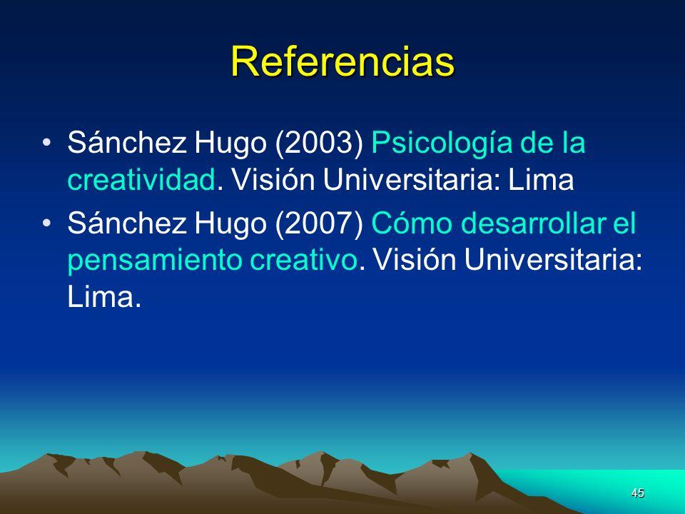 45 Referencias Sánchez Hugo (2003) Psicología de la creatividad. Visión Universitaria: Lima Sánchez Hugo (2007) Cómo desarrollar el pensamiento creati