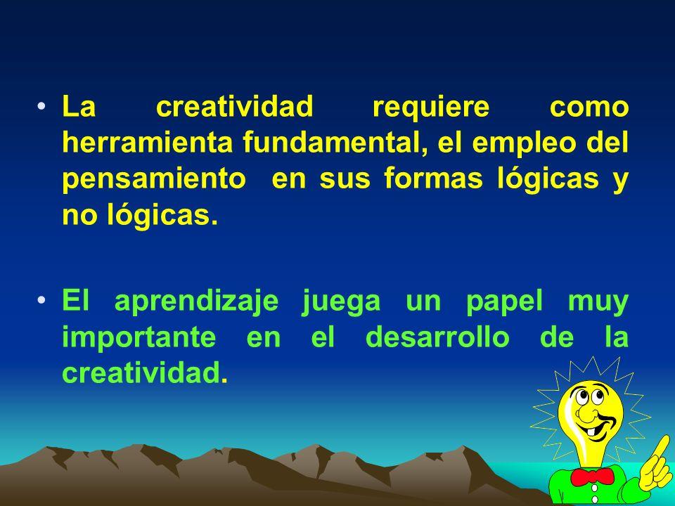 5 La creatividad requiere como herramienta fundamental, el empleo del pensamiento en sus formas lógicas y no lógicas. El aprendizaje juega un papel mu