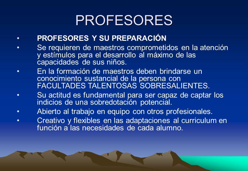 PROFESORES PROFESORES Y SU PREPARACIÓN Se requieren de maestros comprometidos en la atención y estímulos para el desarrollo al máximo de las capacidad