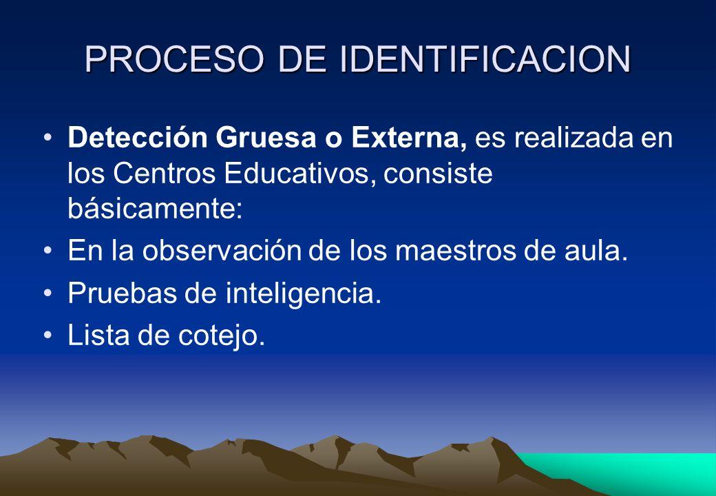 PROCESO DE IDENTIFICACION Detección Gruesa o Externa, es realizada en los Centros Educativos, consiste básicamente: En la observación de los maestros
